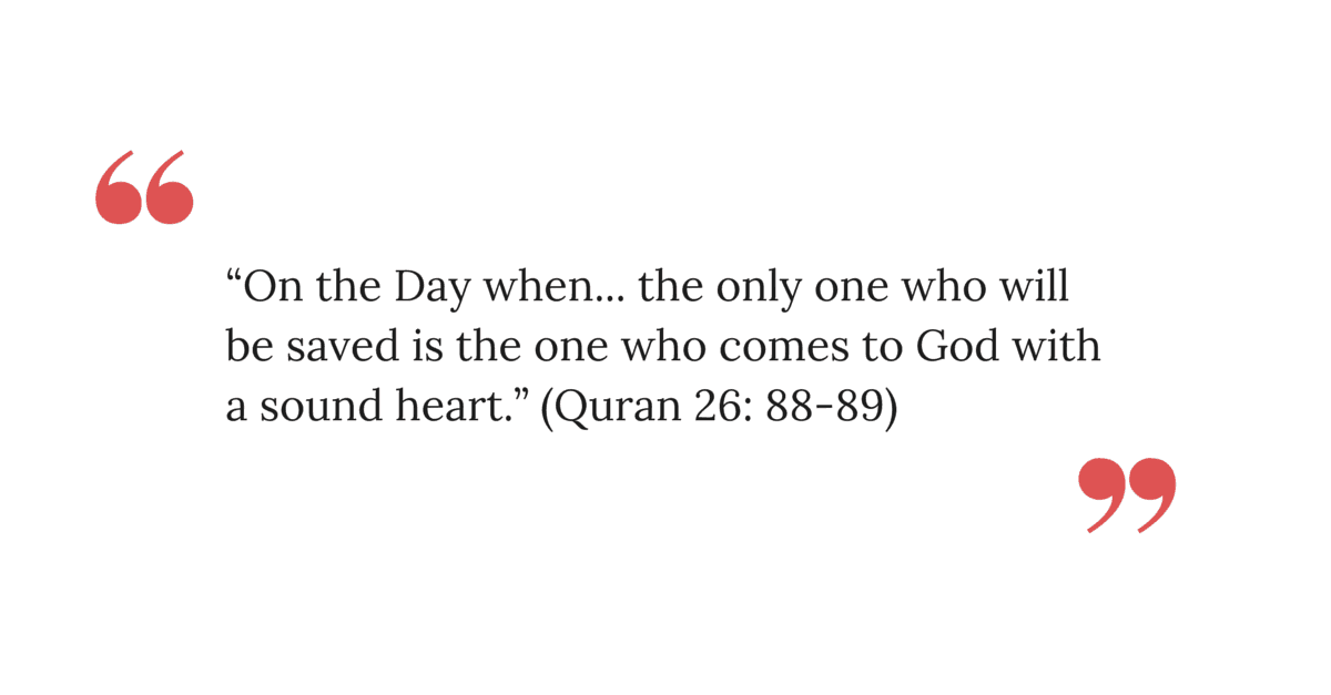 """On the Day when... the only one who will be saved is the one who comes to God with a sound heart."" (Quran 26: 88-89)"